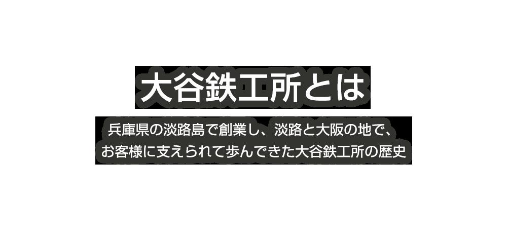 大谷鉄工所とは:兵庫県の淡路島で創業し、淡路と大阪の地で、お客様に支えられて歩んできた大谷鉄工所の歴史